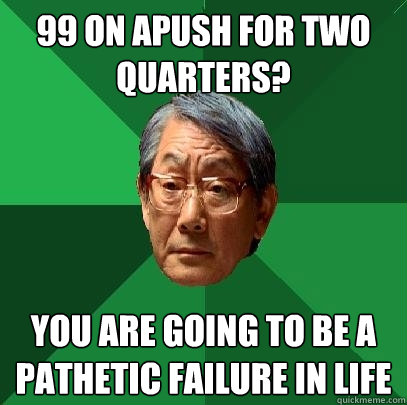 99 ON APUSH FOR TWO QUARTERS?  YOU ARE GOING TO BE A PATHETIC FAILURE IN LIFE - 99 ON APUSH FOR TWO QUARTERS?  YOU ARE GOING TO BE A PATHETIC FAILURE IN LIFE  High Expectations Asian Father