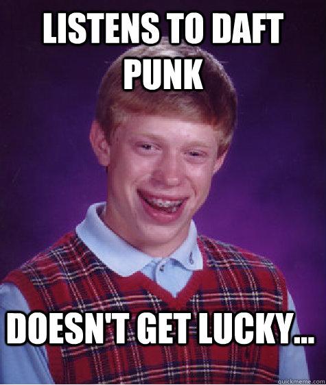 Listens to Daft Punk Doesn't get lucky... - Listens to Daft Punk Doesn't get lucky...  Bad Luck Brian