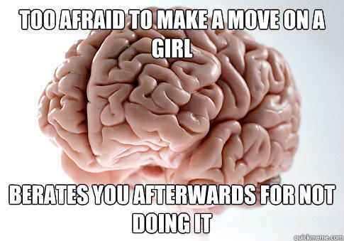 TOO AFRAID TO MAKE A MOVE ON A GIRL BERATES YOU AFTERWARDS FOR NOT DOING IT - TOO AFRAID TO MAKE A MOVE ON A GIRL BERATES YOU AFTERWARDS FOR NOT DOING IT  Scumbag Brain