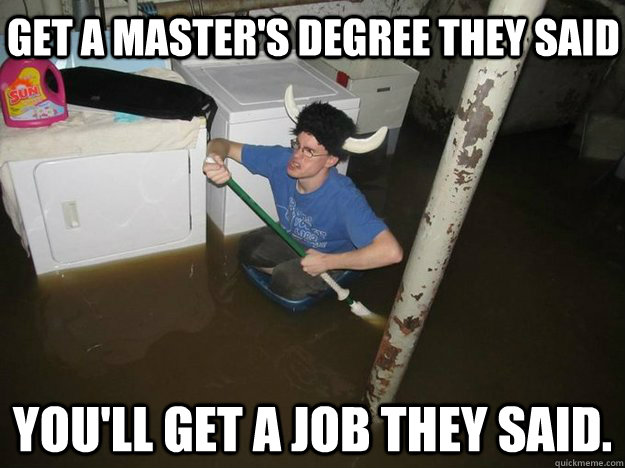 Get a master's degree they said You'll get a job they said. - Get a master's degree they said You'll get a job they said.  Do the laundry they said
