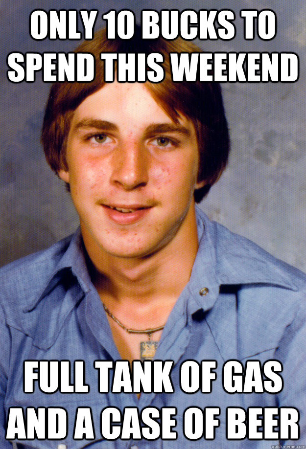 only 10 bucks to spend this weekend full tank of gas and a case of beer - only 10 bucks to spend this weekend full tank of gas and a case of beer  Old Economy Steven
