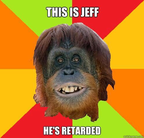 This is Jeff  He's retarded  Culturally Oblivious Orangutan