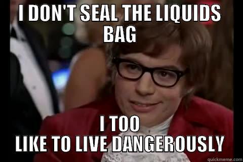 liquids bag - I DON'T SEAL THE LIQUIDS BAG I TOO LIKE TO LIVE DANGEROUSLY Dangerously - Austin Powers