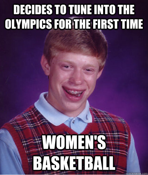 Decides to tune into the olympics for the first time Women's Basketball - Decides to tune into the olympics for the first time Women's Basketball  Bad Luck Brian