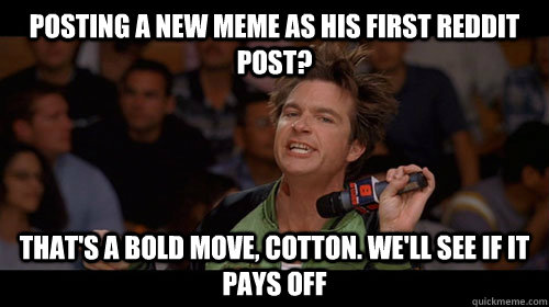 posting a new meme as his first reddit post? That's a bold move, Cotton. We'll see if it pays off - posting a new meme as his first reddit post? That's a bold move, Cotton. We'll see if it pays off  Bold Move Cotton