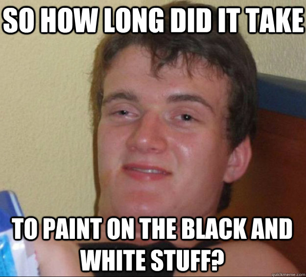 So how long did it take  to paint on the black and white stuff? - So how long did it take  to paint on the black and white stuff?  10 Guy