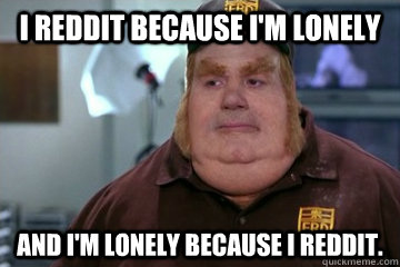 I Reddit because I'm Lonely  And I'm Lonely because I Reddit. - I Reddit because I'm Lonely  And I'm Lonely because I Reddit.  Fat Bastard awkward moment
