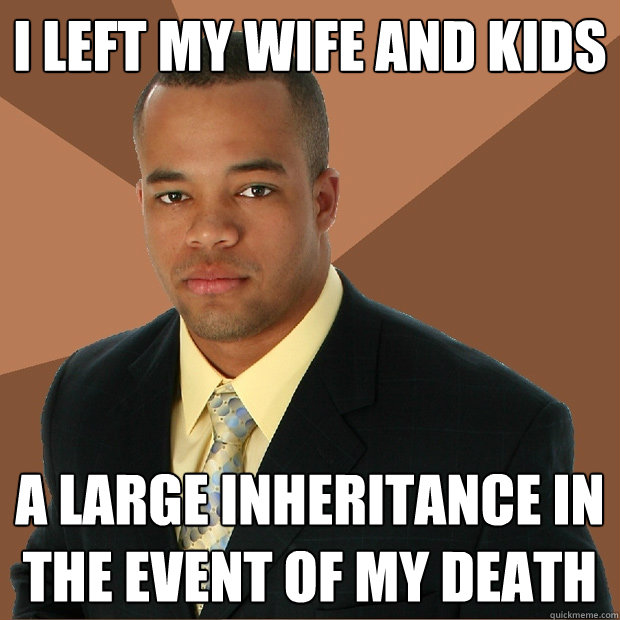 i left my wife and kids a large inheritance in the event of my death - i left my wife and kids a large inheritance in the event of my death  Successful Black Man