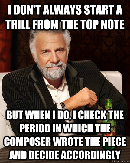 I don't always start a trill from the top note but when i do, i check the period in which the composer wrote the piece and decide accordingly - I don't always start a trill from the top note but when i do, i check the period in which the composer wrote the piece and decide accordingly  The Most Interesting Man In The World