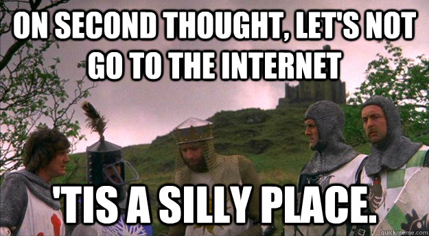 On second thought, let's not go to The Internet 'tis a silly place. - On second thought, let's not go to The Internet 'tis a silly place.  Monty Python tis a silly place