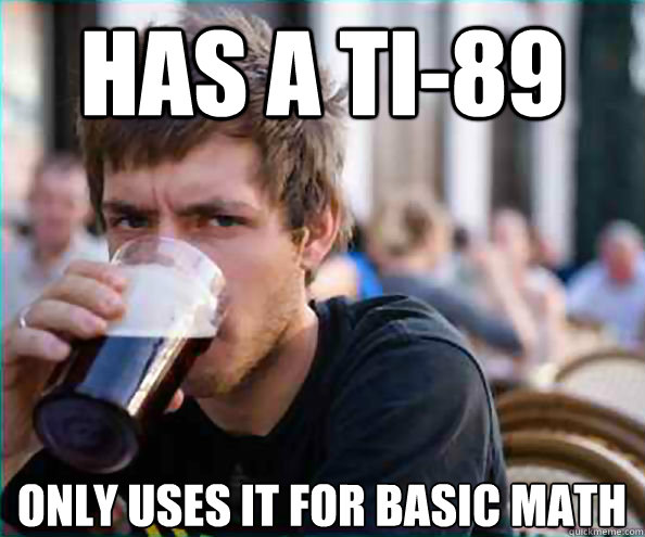 Has a TI-89 Only uses it for basic math - Has a TI-89 Only uses it for basic math  Lazy College Senior
