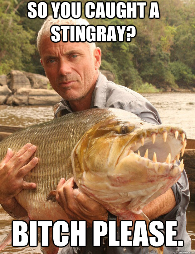 so you caught a stingray? bitch please. - so you caught a stingray? bitch please.  Badass Jeremy Wade