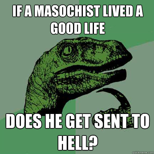 If a masochist lived a good life Does he get sent to hell? - If a masochist lived a good life Does he get sent to hell?  Philosoraptor