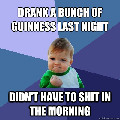 Drank a bunch of Guinness last night Didn't have to shit in the morning - Drank a bunch of Guinness last night Didn't have to shit in the morning  Success Kid