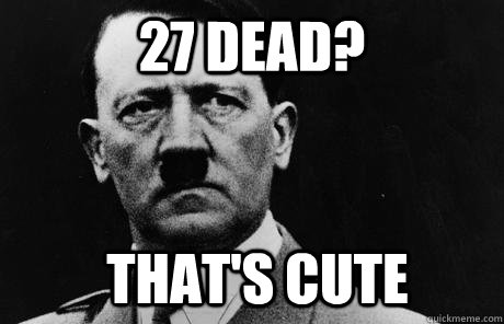 27 dead? that's cute  Bad Guy Hitler