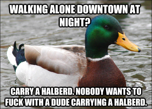 Walking alone downtown at night? carry a halberd. nobody wants to fuck with a dude carrying a halberd. - Walking alone downtown at night? carry a halberd. nobody wants to fuck with a dude carrying a halberd.  Actual Advice Mallard