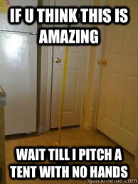 if u think this is amazing wait till i pitch a tent with no hands  broom