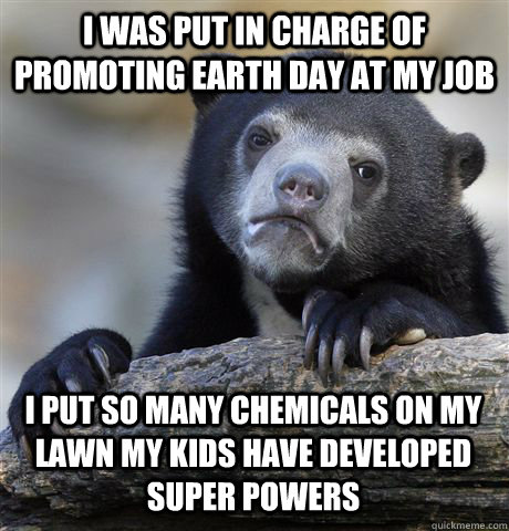 I WAS PUT IN CHARGE OF PROMOTING EARTH DAY AT MY JOB I PUT SO MANY CHEMICALS ON MY LAWN MY KIDS HAVE DEVELOPED SUPER POWERS - I WAS PUT IN CHARGE OF PROMOTING EARTH DAY AT MY JOB I PUT SO MANY CHEMICALS ON MY LAWN MY KIDS HAVE DEVELOPED SUPER POWERS  Confession Bear