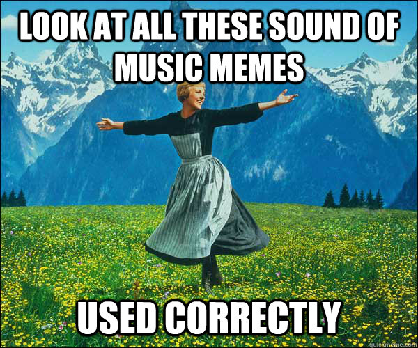 look at all these sound of music memes used correctly - look at all these sound of music memes used correctly  Sound of Music