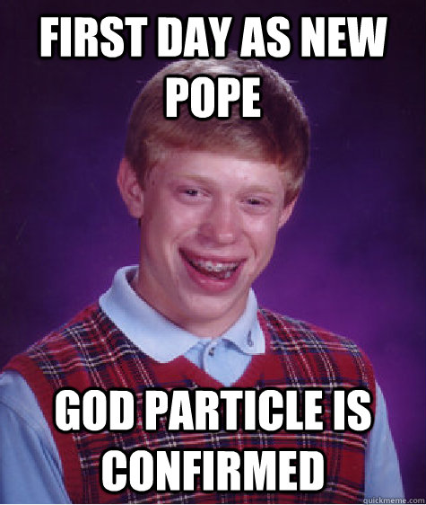 First day as new pope God particle is confirmed - First day as new pope God particle is confirmed  Badluckbrian
