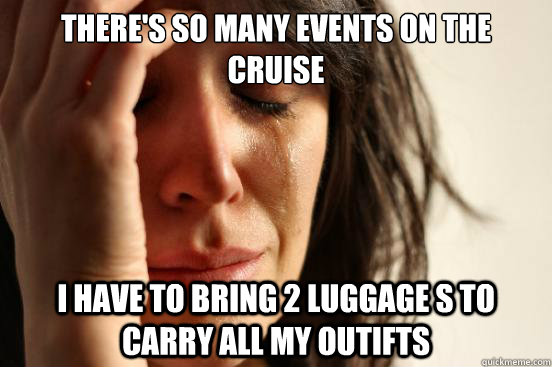 there's so many events on the cruise I have to bring 2 luggage s to carry all my outifts - there's so many events on the cruise I have to bring 2 luggage s to carry all my outifts  First World Problems