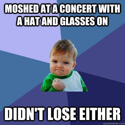 Moshed at a concert with a hat and glasses on Didn't lose either - Moshed at a concert with a hat and glasses on Didn't lose either  Success Kid