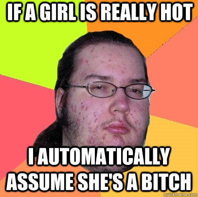 If a girl is really hot  i automatically assume she's a bitch - If a girl is really hot  i automatically assume she's a bitch  Butthurt Dweller