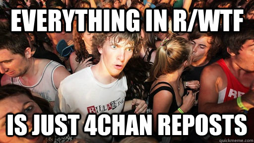 EVERYTHING IN R/WTF IS JUST 4CHAN REPOSTS - EVERYTHING IN R/WTF IS JUST 4CHAN REPOSTS  Sudden Clarity Clarence