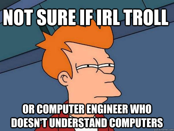 Not sure if IRL troll or computer engineer who doesn't understand computers - Not sure if IRL troll or computer engineer who doesn't understand computers  Futurama Fry