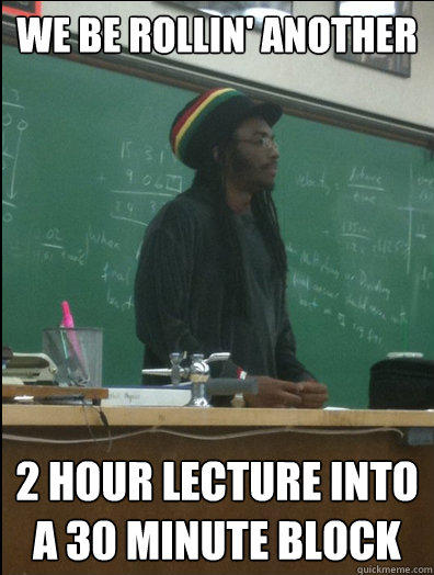 We be rollin' another 2 hour lecture into a 30 minute block - We be rollin' another 2 hour lecture into a 30 minute block  Rasta Science Teacher