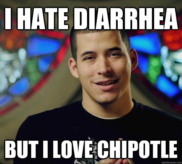 i hate diarrhea but i love chipotle