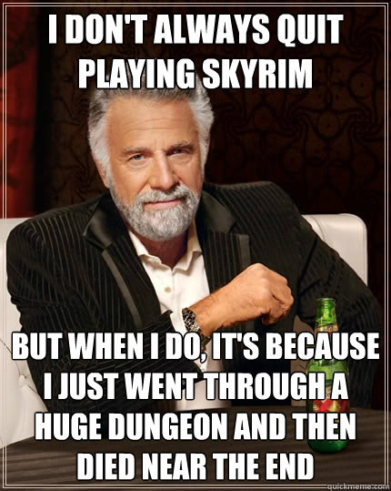I don't always quit playing skyrim but when I do, It's because I just went through a huge dungeon and then died near the end - I don't always quit playing skyrim but when I do, It's because I just went through a huge dungeon and then died near the end  The Most Interesting Man In The World