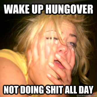 wake up hungover Not doing shit all day  Hangover