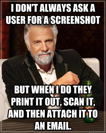 i don't always ask a user for a screenshot but when i do they print it out, scan it, and then attach it to an email. - i don't always ask a user for a screenshot but when i do they print it out, scan it, and then attach it to an email.  The Most Interesting Man In The World