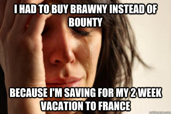 I had to buy Brawny instead of Bounty because I'm saving for my 2 week vacation to France - I had to buy Brawny instead of Bounty because I'm saving for my 2 week vacation to France  First World Problems
