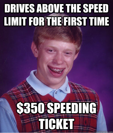 Drives above the speed limit for the first time $350 speeding ticket - Drives above the speed limit for the first time $350 speeding ticket  Bad Luck Brian