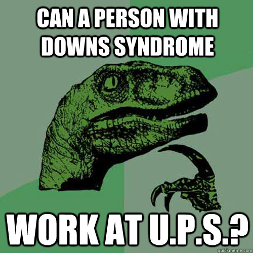 Can a person with DOWNS syndrome work at U.P.S.? - Can a person with DOWNS syndrome work at U.P.S.?  Philosoraptor
