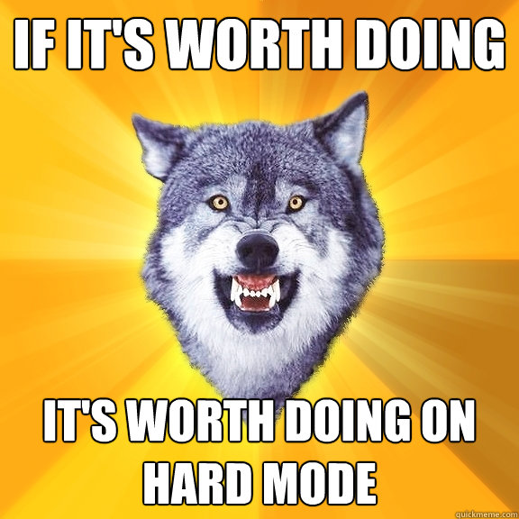 If it's worth doing It's worth doing on hard mode - If it's worth doing It's worth doing on hard mode  Courage Wolf