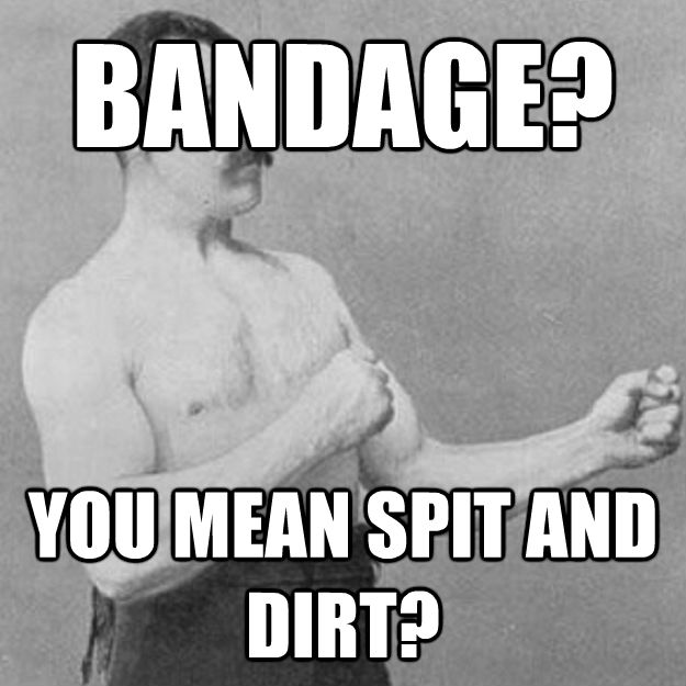 BANDAGE? YOU MEAN SPIT AND DIRT?