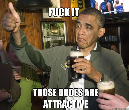 fuck it those dudes are attractive - fuck it those dudes are attractive  Upvoting Obama