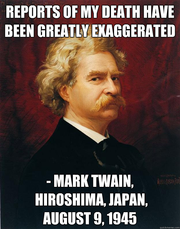 Reports of my death have been greatly exaggerated - Mark Twain,  Hiroshima, Japan,  August 9, 1945 - Reports of my death have been greatly exaggerated - Mark Twain,  Hiroshima, Japan,  August 9, 1945  Doomed Mark Twain