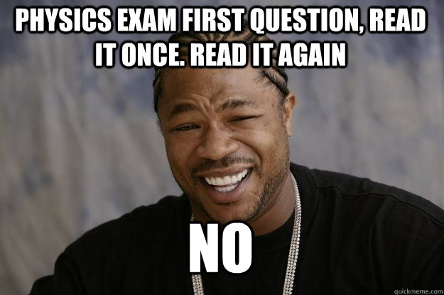 physics exam first question, Read it once. Read it again no   Xzibit meme