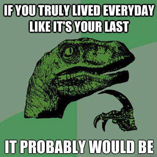 If you truly lived everyday like it's your last It probably would be - If you truly lived everyday like it's your last It probably would be  Philosoraptor