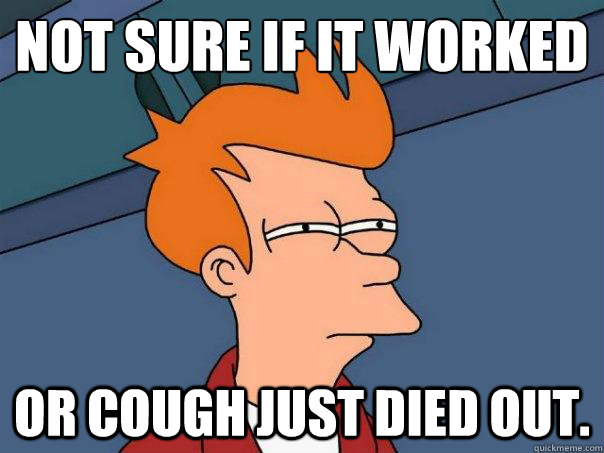Not sure if it worked or cough just died out. - Not sure if it worked or cough just died out.  Futurama Fry