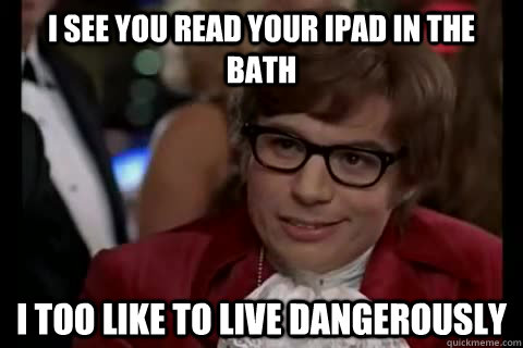 I see you read your iPad in the bath I too like to live dangerously - I see you read your iPad in the bath I too like to live dangerously  Dangerously - Austin Powers