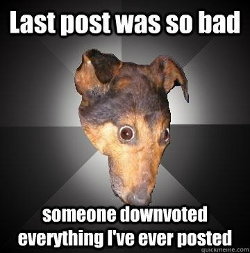 Last post was so bad someone downvoted everything I've ever posted  Depression Dog
