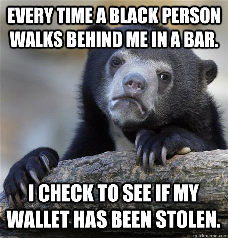 Every time a black person walks behind me in a bar. I check to see if my wallet has been stolen. - Every time a black person walks behind me in a bar. I check to see if my wallet has been stolen.  Confession Bear