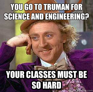 you go to truman for science and engineering? your classes must be so hard