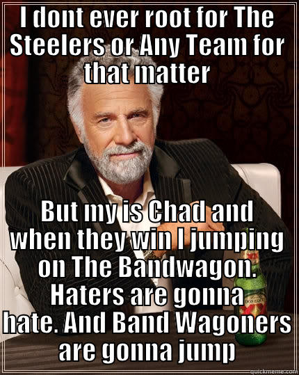 Band Wagon Jumpers - I DONT EVER ROOT FOR THE STEELERS OR ANY TEAM FOR THAT MATTER BUT MY IS CHAD AND WHEN THEY WIN I JUMPING ON THE BANDWAGON. HATERS ARE GONNA HATE. AND BAND WAGONERS ARE GONNA JUMP The Most Interesting Man In The World