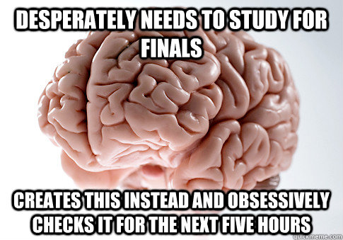 Desperately needs to study for finals   creates this instead and obsessively checks it for the next five hours   Scumbag Brain